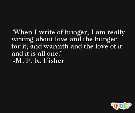 When I write of hunger, I am really writing about love and the hunger for it, and warmth and the love of it and it is all one. -M. F. K. Fisher