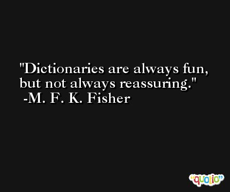 Dictionaries are always fun, but not always reassuring. -M. F. K. Fisher