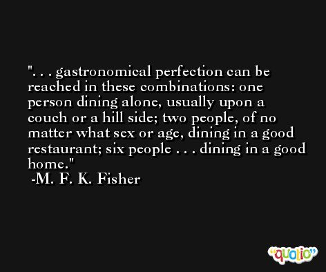 . . . gastronomical perfection can be reached in these combinations: one person dining alone, usually upon a couch or a hill side; two people, of no matter what sex or age, dining in a good restaurant; six people . . . dining in a good home. -M. F. K. Fisher