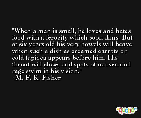 When a man is small, he loves and hates food with a ferocity which soon dims. But at six years old his very bowels will heave when such a dish as creamed carrots or cold tapioca appears before him. His throat will close, and spots of nausea and rage swim in his vision. -M. F. K. Fisher
