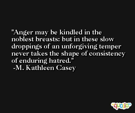 Anger may be kindled in the noblest breasts: but in these slow droppings of an unforgiving temper never takes the shape of consistency of enduring hatred. -M. Kathleen Casey