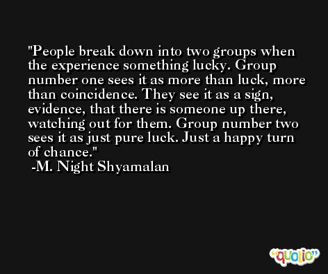 People break down into two groups when the experience something lucky. Group number one sees it as more than luck, more than coincidence. They see it as a sign, evidence, that there is someone up there, watching out for them. Group number two sees it as just pure luck. Just a happy turn of chance. -M. Night Shyamalan