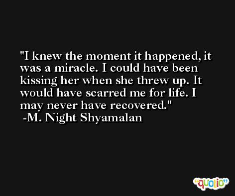 I knew the moment it happened, it was a miracle. I could have been kissing her when she threw up. It would have scarred me for life. I may never have recovered. -M. Night Shyamalan