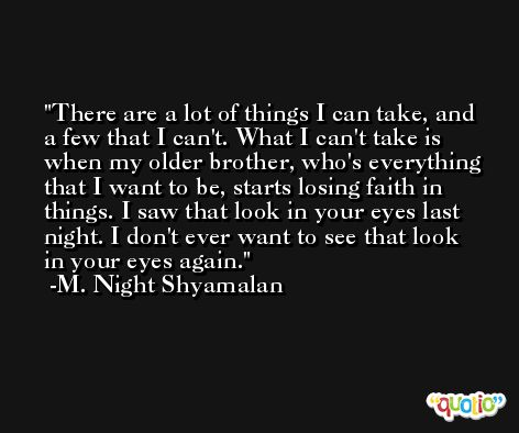 There are a lot of things I can take, and a few that I can't. What I can't take is when my older brother, who's everything that I want to be, starts losing faith in things. I saw that look in your eyes last night. I don't ever want to see that look in your eyes again. -M. Night Shyamalan