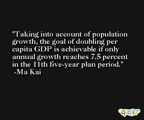 Taking into account of population growth, the goal of doubling per capita GDP is achievable if only annual growth reaches 7.5 percent in the 11th five-year plan period. -Ma Kai