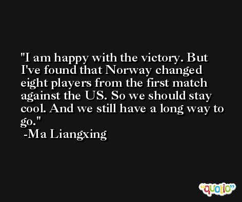I am happy with the victory. But I've found that Norway changed eight players from the first match against the US. So we should stay cool. And we still have a long way to go. -Ma Liangxing