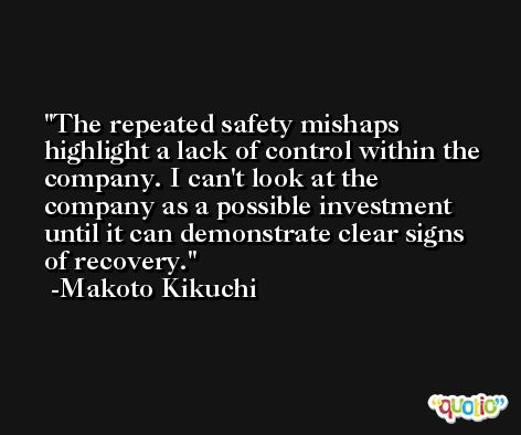 The repeated safety mishaps highlight a lack of control within the company. I can't look at the company as a possible investment until it can demonstrate clear signs of recovery. -Makoto Kikuchi