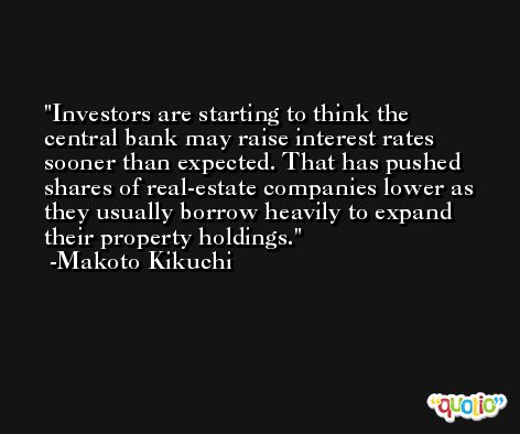 Investors are starting to think the central bank may raise interest rates sooner than expected. That has pushed shares of real-estate companies lower as they usually borrow heavily to expand their property holdings. -Makoto Kikuchi