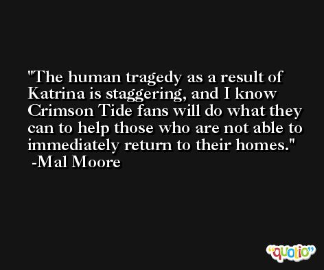 The human tragedy as a result of Katrina is staggering, and I know Crimson Tide fans will do what they can to help those who are not able to immediately return to their homes. -Mal Moore