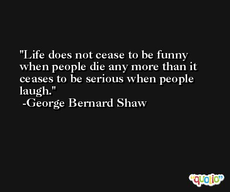 Life does not cease to be funny when people die any more than it ceases to be serious when people laugh. -George Bernard Shaw