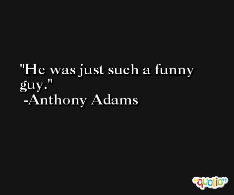 He was just such a funny guy. -Anthony Adams