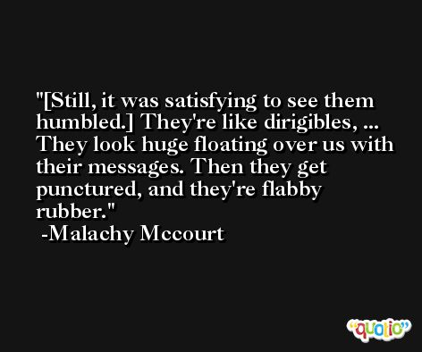[Still, it was satisfying to see them humbled.] They're like dirigibles, ... They look huge floating over us with their messages. Then they get punctured, and they're flabby rubber. -Malachy Mccourt