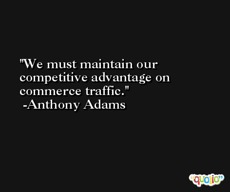 We must maintain our competitive advantage on commerce traffic. -Anthony Adams