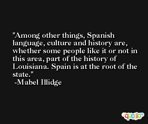 Among other things, Spanish language, culture and history are, whether some people like it or not in this area, part of the history of Louisiana. Spain is at the root of the state. -Mabel Illidge