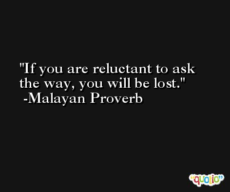 If you are reluctant to ask the way, you will be lost. -Malayan Proverb