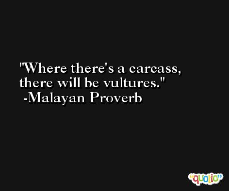 Where there's a carcass, there will be vultures. -Malayan Proverb