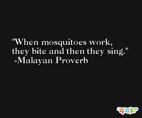 When mosquitoes work, they bite and then they sing. -Malayan Proverb