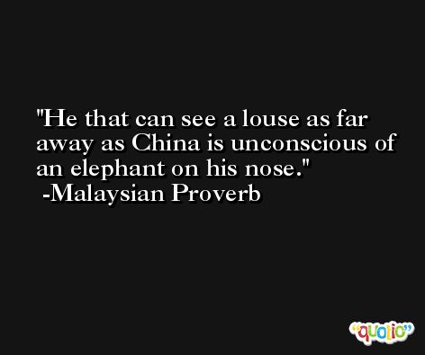 He that can see a louse as far away as China is unconscious of an elephant on his nose. -Malaysian Proverb