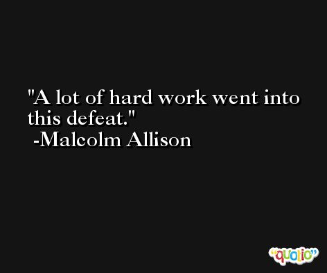 A lot of hard work went into this defeat. -Malcolm Allison