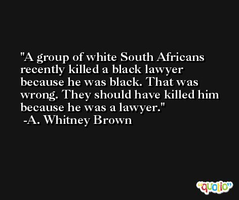 A group of white South Africans recently killed a black lawyer because he was black. That was wrong. They should have killed him because he was a lawyer. -A. Whitney Brown