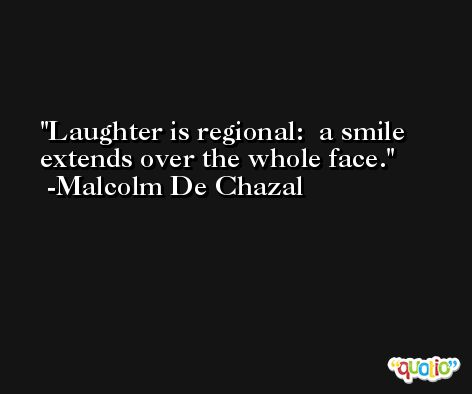 Laughter is regional:  a smile extends over the whole face. -Malcolm De Chazal