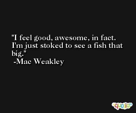 I feel good, awesome, in fact. I'm just stoked to see a fish that big. -Mac Weakley