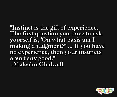 Instinct is the gift of experience. The first question you have to ask yourself is, 'On what basis am I making a judgment?' ... If you have no experience, then your instincts aren't any good. -Malcolm Gladwell
