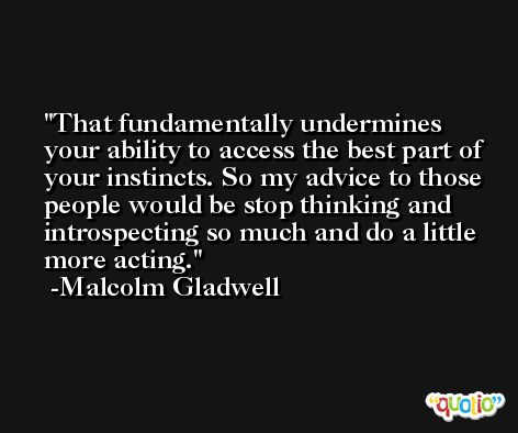 That fundamentally undermines your ability to access the best part of your instincts. So my advice to those people would be stop thinking and introspecting so much and do a little more acting. -Malcolm Gladwell
