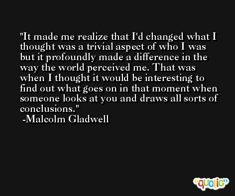 It made me realize that I'd changed what I thought was a trivial aspect of who I was but it profoundly made a difference in the way the world perceived me. That was when I thought it would be interesting to find out what goes on in that moment when someone looks at you and draws all sorts of conclusions. -Malcolm Gladwell