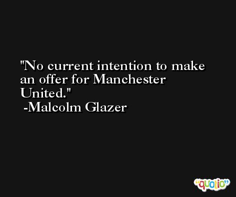 No current intention to make an offer for Manchester United. -Malcolm Glazer
