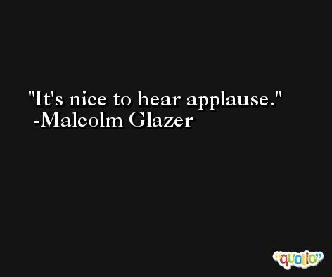 It's nice to hear applause. -Malcolm Glazer