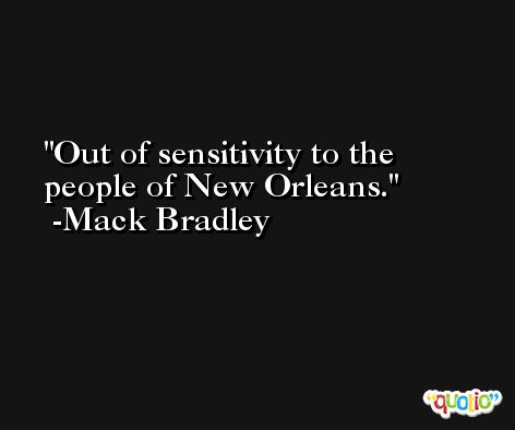 Out of sensitivity to the people of New Orleans. -Mack Bradley