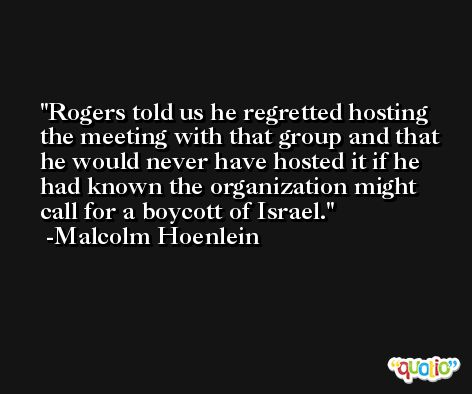 Rogers told us he regretted hosting the meeting with that group and that he would never have hosted it if he had known the organization might call for a boycott of Israel. -Malcolm Hoenlein