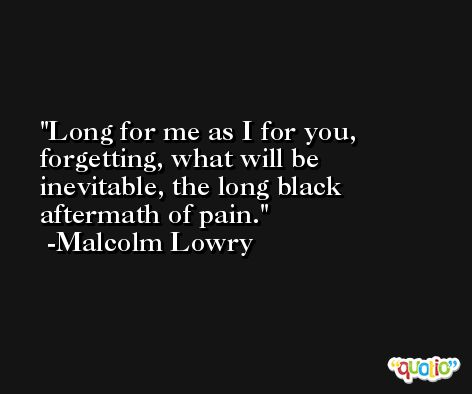 Long for me as I for you, forgetting, what will be inevitable, the long black aftermath of pain. -Malcolm Lowry