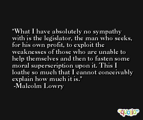 What I have absolutely no sympathy with is the legislator, the man who seeks, for his own profit, to exploit the weaknesses of those who are unable to help themselves and then to fasten some moral superscription upon it. This I loathe so much that I cannot conceivably explain how much it is. -Malcolm Lowry