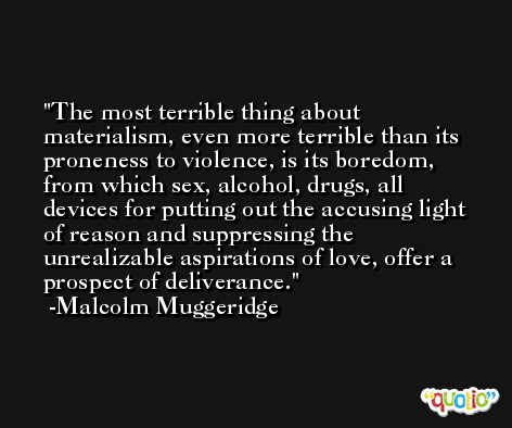 The most terrible thing about materialism, even more terrible than its proneness to violence, is its boredom, from which sex, alcohol, drugs, all devices for putting out the accusing light of reason and suppressing the unrealizable aspirations of love, offer a prospect of deliverance. -Malcolm Muggeridge