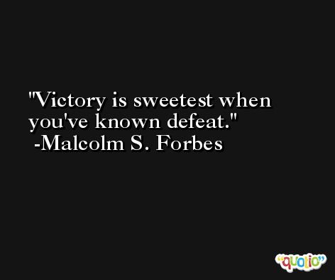 Victory is sweetest when you've known defeat. -Malcolm S. Forbes