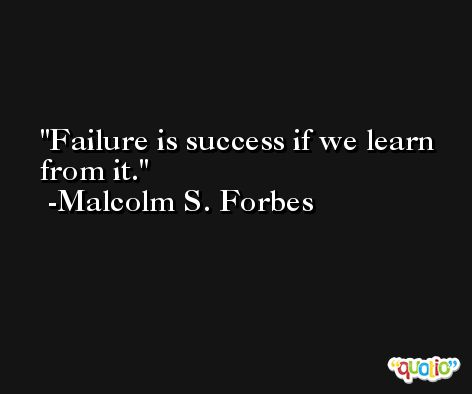Failure is success if we learn from it. -Malcolm S. Forbes