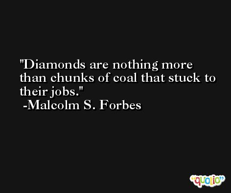 Diamonds are nothing more than chunks of coal that stuck to their jobs. -Malcolm S. Forbes