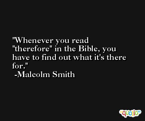Whenever you read 'therefore' in the Bible, you have to find out what it's there for. -Malcolm Smith
