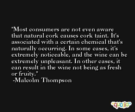 Most consumers are not even aware that natural cork causes cork taint. It's associated with a certain chemical that's naturally occurring. In some cases, it's extremely noticeable, and the wine can be extremely unpleasant. In other cases, it can result in the wine not being as fresh or fruity. -Malcolm Thompson