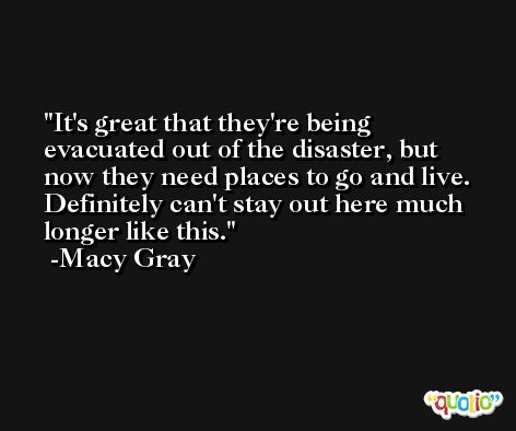 It's great that they're being evacuated out of the disaster, but now they need places to go and live. Definitely can't stay out here much longer like this. -Macy Gray