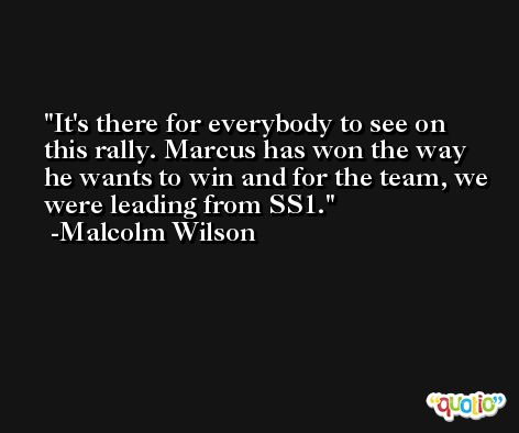 It's there for everybody to see on this rally. Marcus has won the way he wants to win and for the team, we were leading from SS1. -Malcolm Wilson