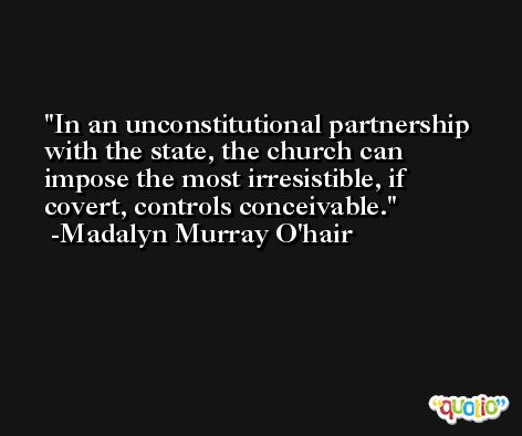 In an unconstitutional partnership with the state, the church can impose the most irresistible, if covert, controls conceivable. -Madalyn Murray O'hair