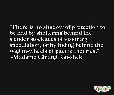 There is no shadow of protection to be had by sheltering behind the slender stockades of visionary speculation, or by hiding behind the wagon-wheels of pacific theories. -Madame Chiang Kai-shek