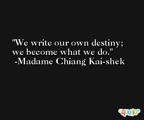 We write our own destiny; we become what we do. -Madame Chiang Kai-shek