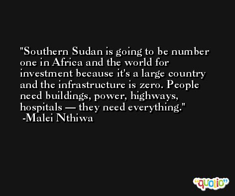 Southern Sudan is going to be number one in Africa and the world for investment because it's a large country and the infrastructure is zero. People need buildings, power, highways, hospitals — they need everything. -Malei Nthiwa