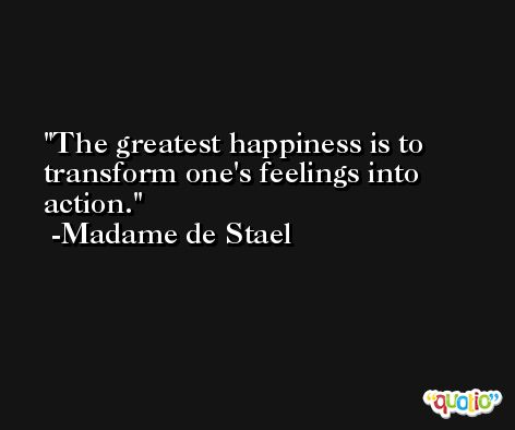 The greatest happiness is to transform one's feelings into action. -Madame de Stael