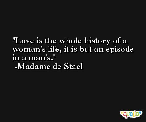 Love is the whole history of a woman's life, it is but an episode in a man's. -Madame de Stael