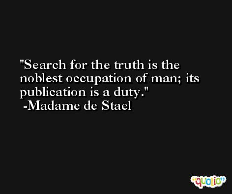 Search for the truth is the noblest occupation of man; its publication is a duty. -Madame de Stael